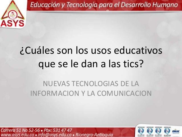 ¿Cuáles son los usos educativos que se le dan a las tics? NUEVAS TECNOLOGIAS DE LA INFORMACION Y LA COMUNICACION