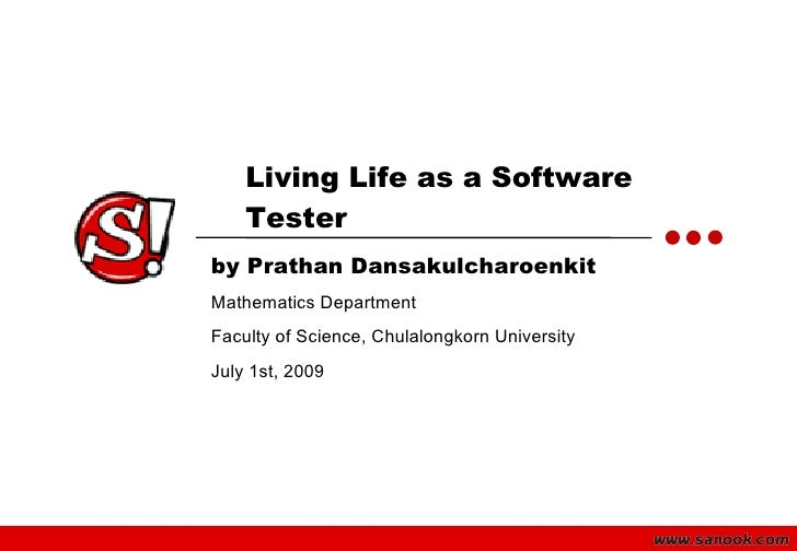 Living Life as a Software     Tester by Prathan Dansakulcharoenkit Mathematics Department Faculty of Science, Chulalongkor...