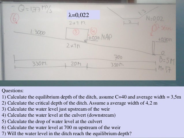Questions:1) Calculate the equilibrium depth of the ditch, assume C=40 and average width = 3,5m2) Calculate the critical d...