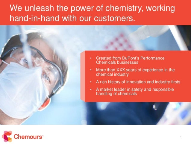 1 We unleash the power of chemistry, working hand-in-hand with our customers. • Created from DuPont's Performance Chemical...