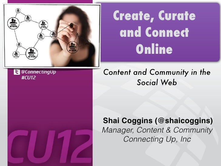 Create, Curate   and Connect      OnlineContent and Community in the         Social WebShai Coggins (@shaicoggins)Manager,...