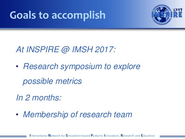 At INSPIRE @ IMSH 2017: • Research symposium to explore possible metrics In 2 months: • Membership of research team Intern...