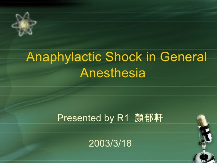 Anaphylactic Shock in General Anesthesia  Presented by R1  顏郁軒 2003/3/18