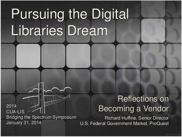 Pursuing the Digital Libraries Dream  Reflections on Becoming a Vendor  2014 CUA-LIS Bridging the Spectrum Symposium Richa...