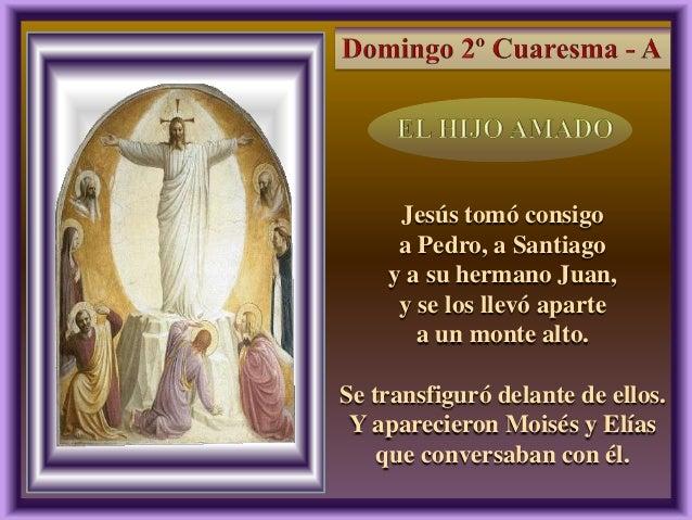 2, 13-17 Jesús tomó consigo a Pedro, a Santiago y a su hermano Juan, y se los llevó aparte a un monte alto. Se transfiguró...