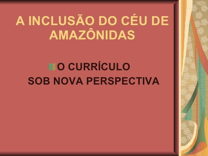 A INCLUSÃO DO CÉU DE AMAZÔNIDAS <ul><li>O CURRÍCULO </li></ul><ul><li>SOB NOVA PERSPECTIVA </li></ul>