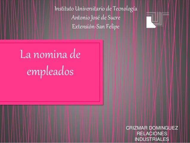 Instituto Universitario de Tecnología Antonio José de Sucre Extensión-San Felipe La nomina de empleados CRIZMAR DOMINGUEZ ...