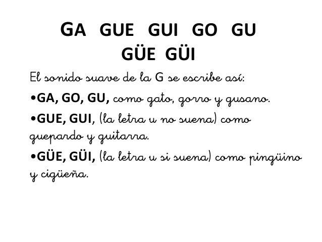 GA GUE GUI GO GU GÜE GÜI El sonido suave de la G se esie as •GA, GO, GU, omo gato, goo y gusano. •GUE, GUI, (la le...