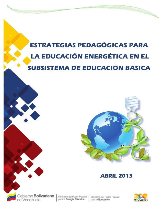 ABRIL 2013 ESTRATEGIAS PEDAGÓGICAS PARA LA EDUCACIÓN ENERGÉTICA EN EL SUBSISTEMA DE EDUCACIÓN BÁSICA