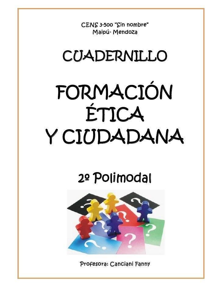 """CENS 3-500 """"Sin nombre""""     Maipú- Mendoza CUADERNILLO FORMACIÓN    ÉTICAY CIUDADANA  2º Polimodal  Profesora: Canciani Fa..."""