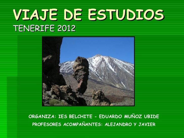 VIAJE DE ESTUDIOSTENERIFE 2012   ORGANIZA: IES BELCHITE - EDUARDO MUÑOZ UBIDE    PROFESORES ACOMPAÑANTES: ALEJANDRO Y JAVIER