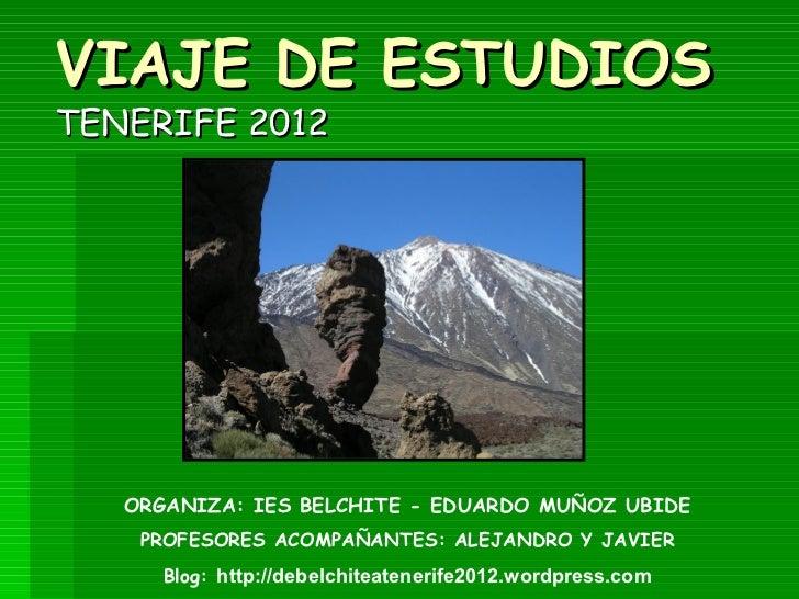VIAJE DE ESTUDIOSTENERIFE 2012   ORGANIZA: IES BELCHITE - EDUARDO MUÑOZ UBIDE    PROFESORES ACOMPAÑANTES: ALEJANDRO Y JAVI...