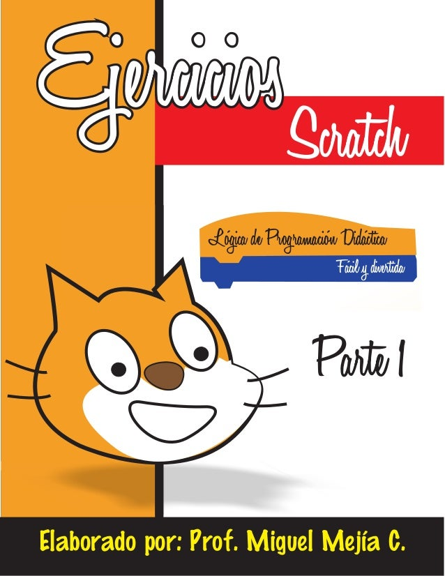 Ejercicios Lógica de Programación Didáctica Fácil y divertida Elaborado por: Prof. Miguel Mejía C. Scratch Parte 1
