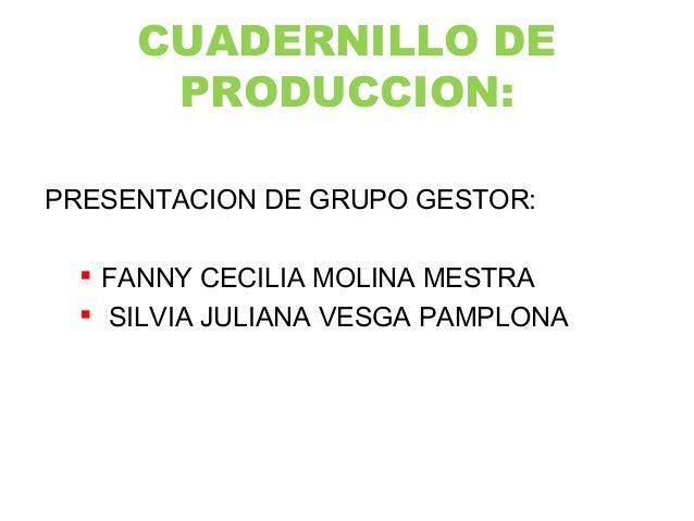 CUADERNILLO DE PRODUCCION: PRESENTACION DE GRUPO GESTOR:  FANNY CECILIA MOLINA MESTRA  SILVIA JULIANA VESGA PAMPLONA
