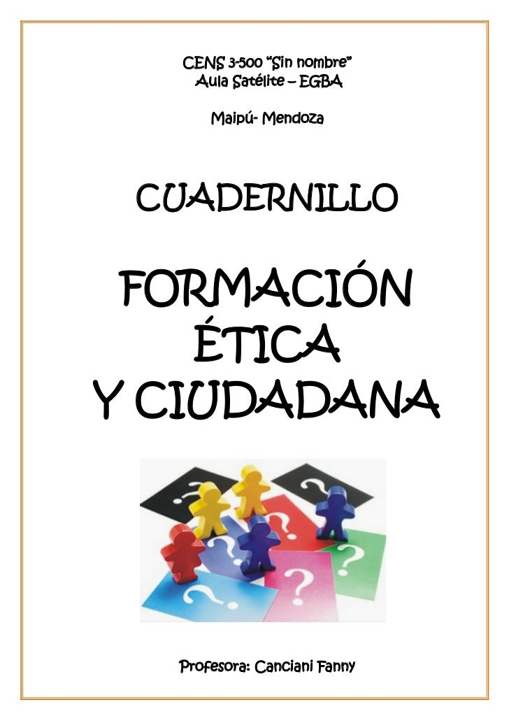 "CENS 3-500 ""Sin nombre""   Aula Satélite – EGBA      Maipú- Mendoza CUADERNILLO FORMACIÓN    ÉTICAY CIUDADANA  Profesora: C..."