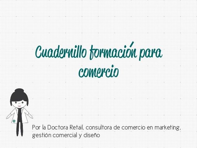 Cuadernillo formacion para comercio  Por la Doctora Retail, consultora de comercio en marketing, gestión comercial y diseñ...