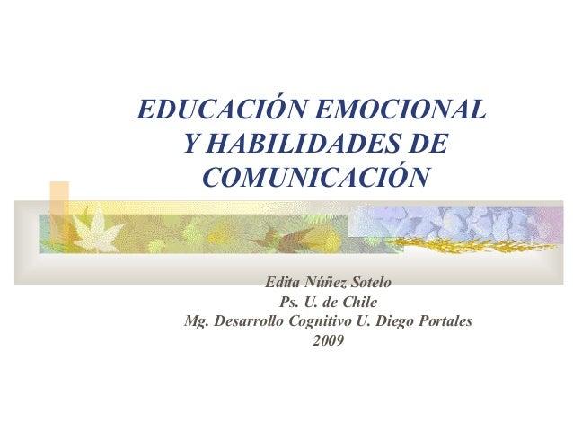 EDUCACIÓN EMOCIONAL Y HABILIDADES DE COMUNICACIÓN Edita Núñez Sotelo Ps. U. de Chile Mg. Desarrollo Cognitivo U. Diego Por...
