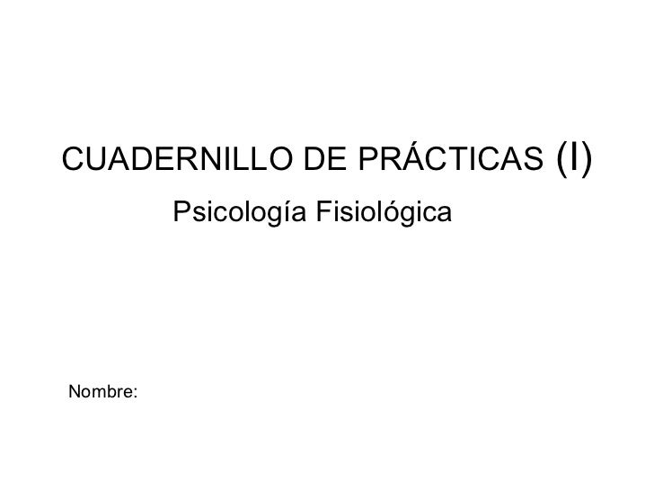 CUADERNILLO DE PRÁCTICAS  (I) Psicología Fisiológica Nombre:
