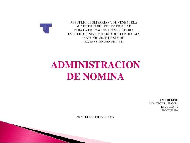 ADMINISTRACION DE NOMINA BACHILLER: ANA CECILIA NAVEA ESCUELA 76 NOCTURNO SAN FELIPE, JULIO DE 2015