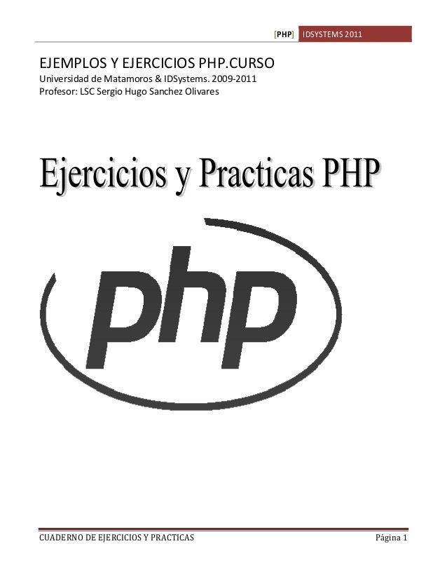 [PHP] IDSYSTEMS 2011CUADERNO DE EJERCICIOS Y PRACTICAS Página 1EJEMPLOS Y EJERCICIOS PHP.CURSOUniversidad de Matamoros & I...