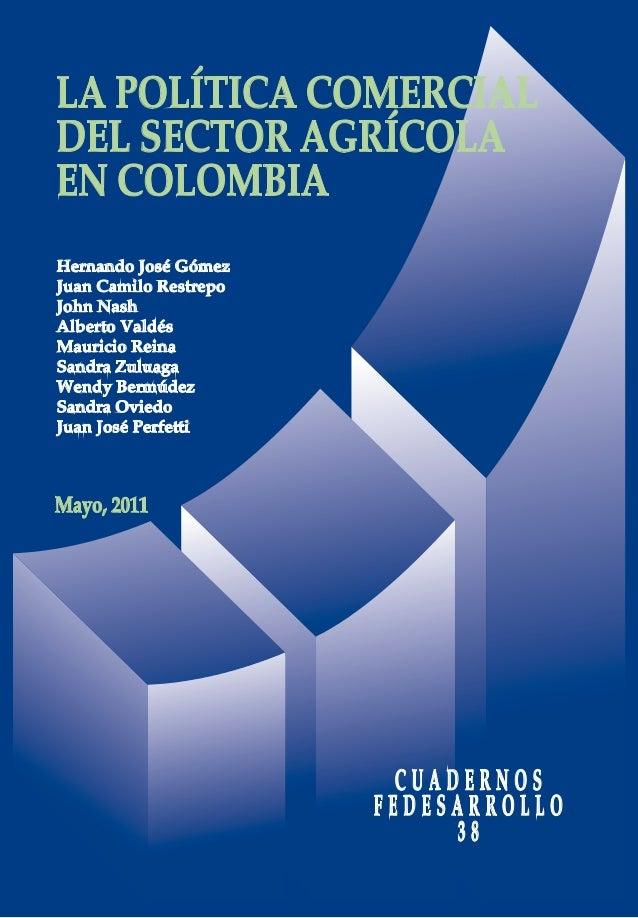 LA POLÍTICA COMERCIAL DEL SECTOR AGRÍCOLA EN COLOMBIA Hernando José Gómez Juan Camilo Restrepo John Nash Alberto Valdés Ma...