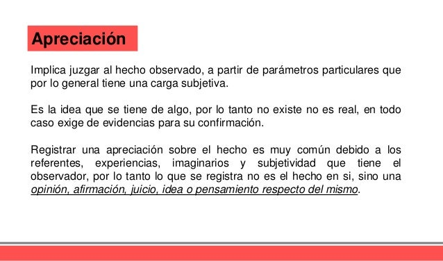 Apreciación Implica juzgar al hecho observado, a partir de parámetros particulares que por lo general tiene una carga subj...