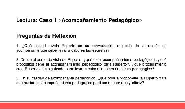Preguntas de Reflexión Lectura: Caso 1 «Acompañamiento Pedagógico» 1. ¿Qué actitud revela Ruperto en su conversación respe...