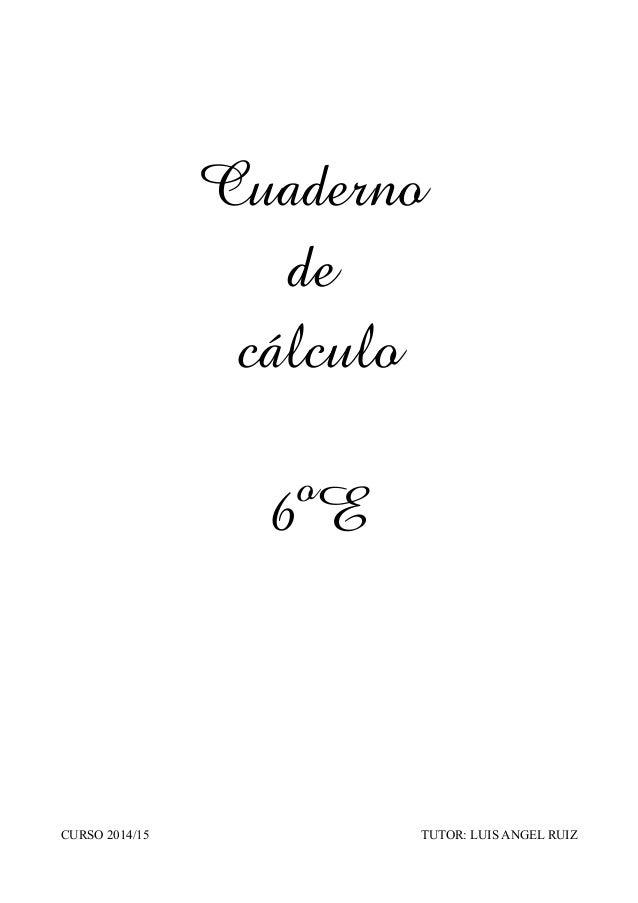 Cuaderno  de  cálculo  6ºE  CURSO 2014/15 TUTOR: LUIS ANGEL RUIZ