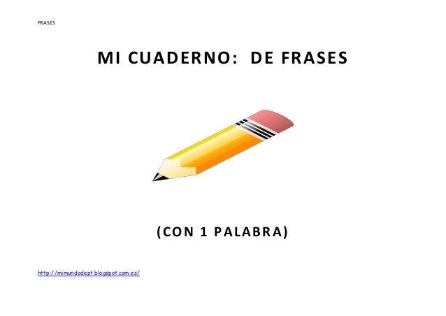 FRASES http://mimundodept.blogspot.com.es/ MI CUADERNO: DE FRASES (CON 1 PALABRA) 