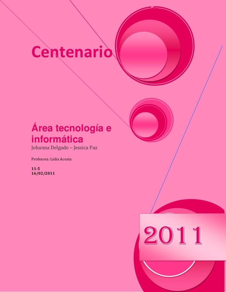 CentenarioÁrea tecnología e informáticaJohanna Delgado – Jessica PazProfesora: Lidia Acosta11-516/02/2011                 ...