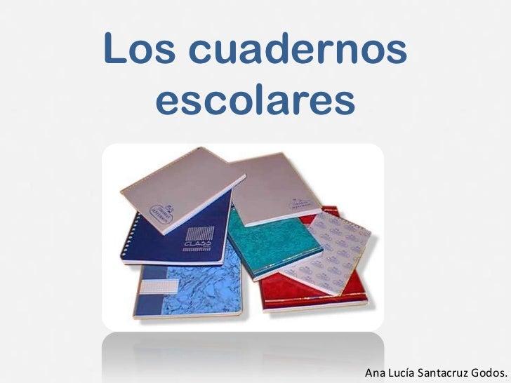 Los cuadernos  escolares           Ana Lucía Santacruz Godos.