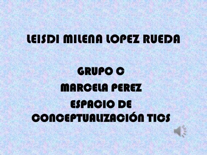 LEISDI MILENA LOPEZ RUEDA      GRUPO C    MARCELA PEREZ     ESPACIO DECONCEPTUALIZACIÓN TICS
