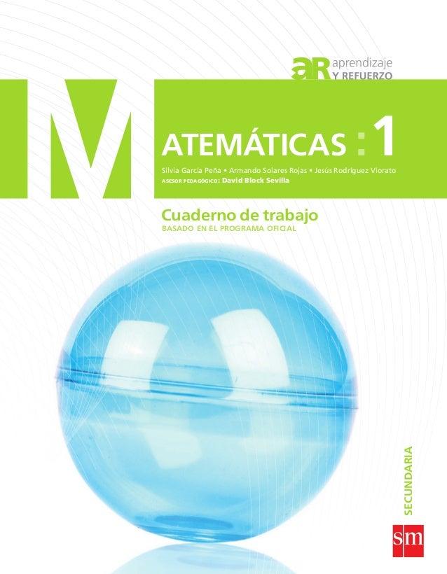 ATEMÁTICAS :1 Cuaderno de trabajo Cuadernodetrabajo:SECUNDARIA SECUNDARIA MATEMÁTICAS: 1 Silvia García Peña • Armando Sola...
