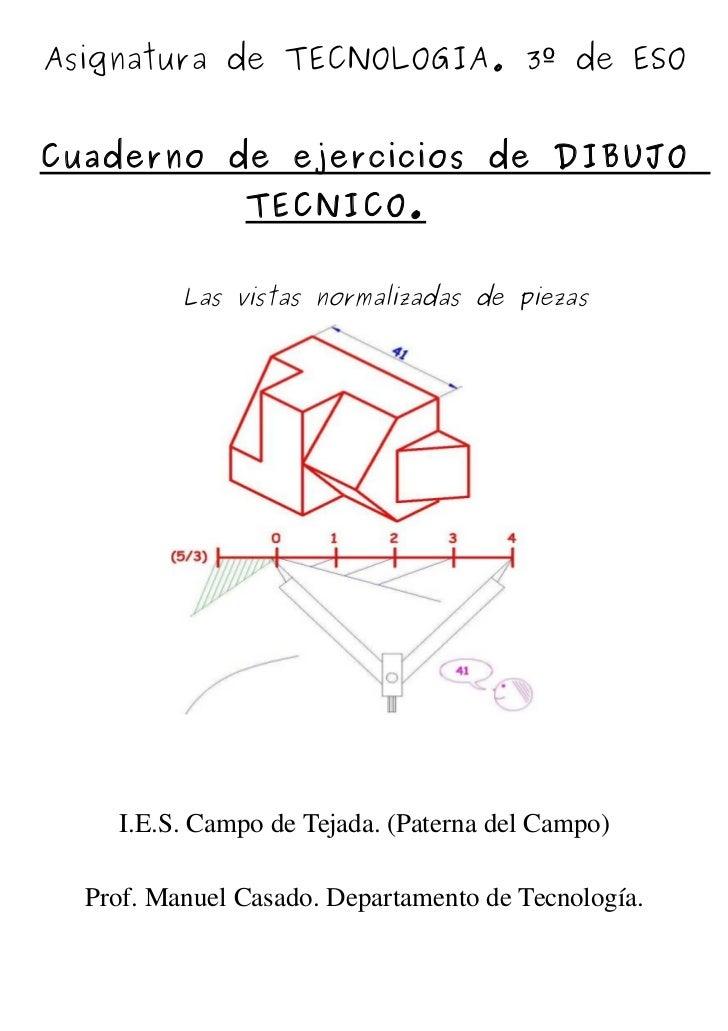 Asignatura de TECNOLOGIA. 3º de ESOCuaderno de ejercicios de DIBUJO               TECNICO.          Las vistas normalizada...