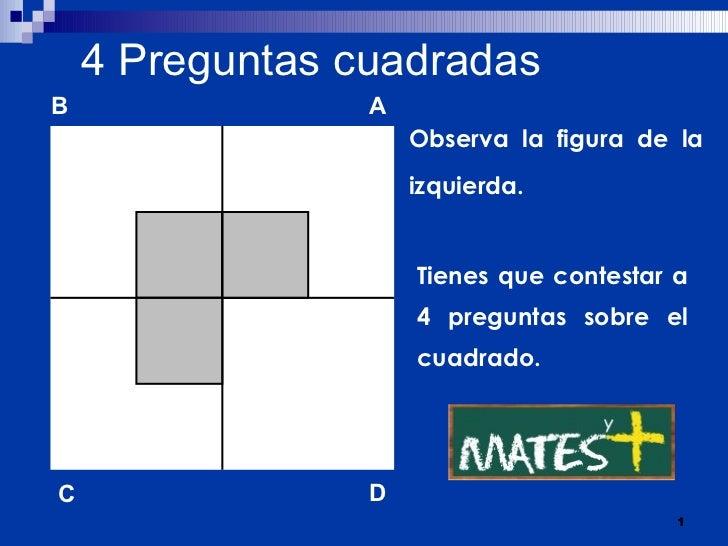 4   Preguntas cuadradas Observa la figura de la izquierda. Tienes que contestar a 4 preguntas sobre el cuadrado. B A D C
