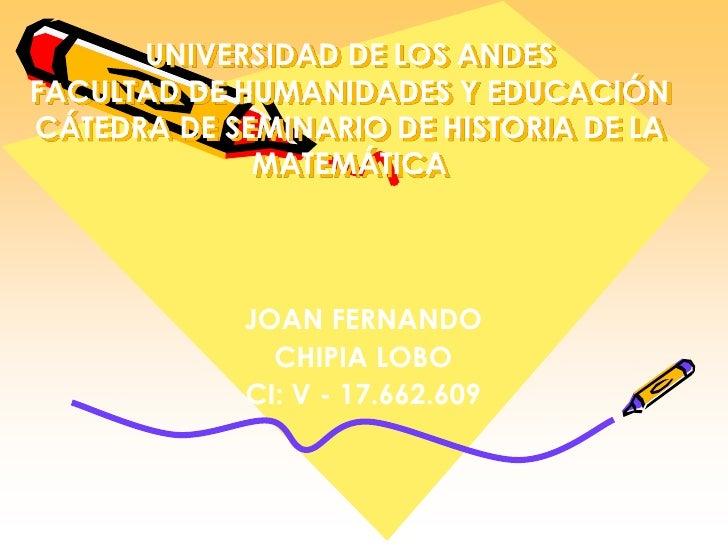 UNIVERSIDAD DE LOS ANDESFACULTAD DE HUMANIDADES Y EDUCACIÓNCÁTEDRA DE SEMINARIO DE HISTORIA DE LA MATEMÁTICA<br />JOAN FER...