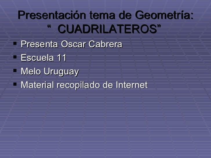 """Presentación tema de Geometría: """"  CUADRILATEROS""""  <ul><li>Presenta Oscar Cabrera </li></ul><ul><li>Escuela 11 </li></ul><..."""