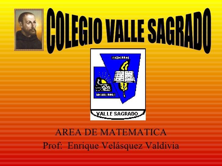 AREA DE MATEMATICA Prof:  Enrique Velásquez Valdivia COLEGIO VALLE SAGRADO