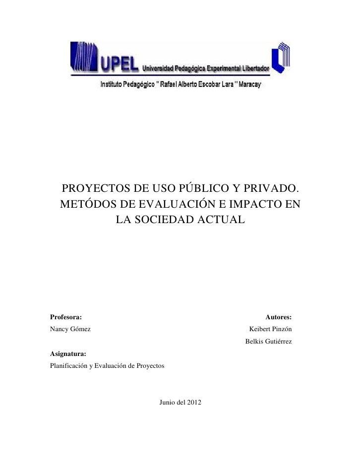 PROYECTOS DE USO PÚBLICO Y PRIVADO.   METÓDOS DE EVALUACIÓN E IMPACTO EN          LA SOCIEDAD ACTUALProfesora:            ...