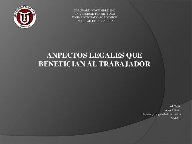 ANPECTOS LEGALES QUE BENEFICIAN AL TRABAJADOR AUTOR: Angel Bañez Higiene y Seguridad Industrial SAIA-B CABUDARE, NOVIEMBRE...
