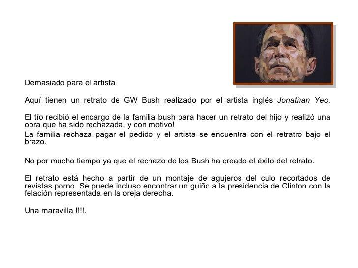 Demasiado para el artista Aquí tienen un retrato de GW Bush realizado por el artista inglés  Jonathan Yeo . El tío recibió...