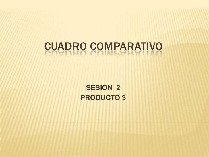 CUADRO COMPARATIVO<br />SESION  2<br />PRODUCTO 3<br />
