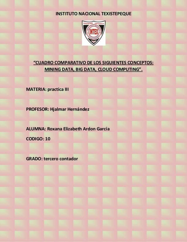 "INSTITUTO NACIONAL TEXISTEPEQUE""CUADRO COMPARATIVO DE LOS SIGUIENTES CONCEPTOS:MINING DATA, BIG DATA, CLOUD COMPUTING"".MAT..."