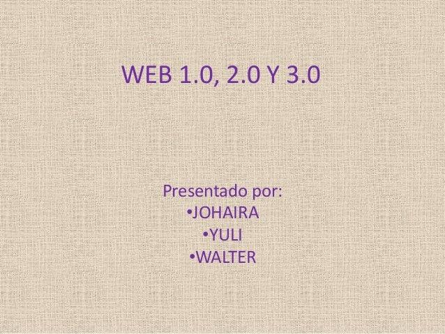 WEB 1.0, 2.0 Y 3.0  Presentado por: •JOHAIRA •YULI •WALTER
