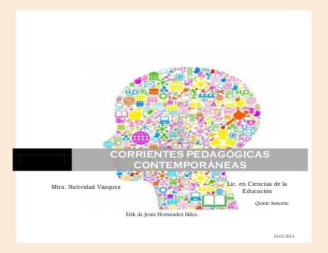 CORRIENTES PEDAGÓGICAS CONTEMPORÁNEAS Mtra. Natividad Vázquez Castillo Erik de Jesús Hernández Hdez. Lic. en Ciencias de l...