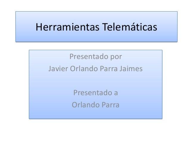 Herramientas Telemáticas  Presentado por  Javier Orlando Parra Jaimes  Presentado a  Orlando Parra