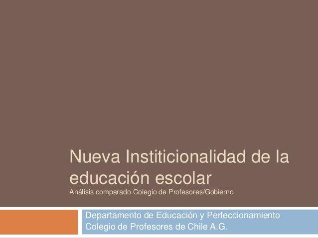Nueva Institicionalidad de la educación escolar Análisis comparado Colegio de Profesores/Gobierno Departamento de Educació...