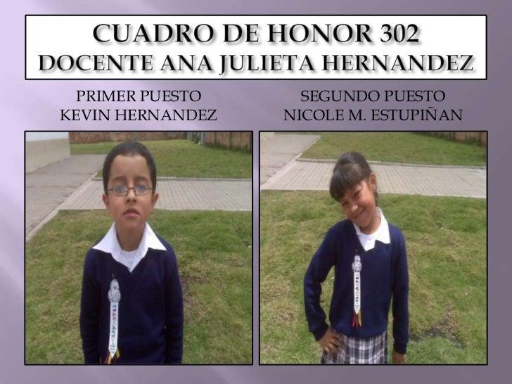 CUADRO DE HONOR 302DOCENTE ANA JULIETA HERNANDEZ<br />PRIMER PUESTO<br />KEVIN HERNANDEZ<br />SEGUNDO PUESTO<br />NICOLE M...