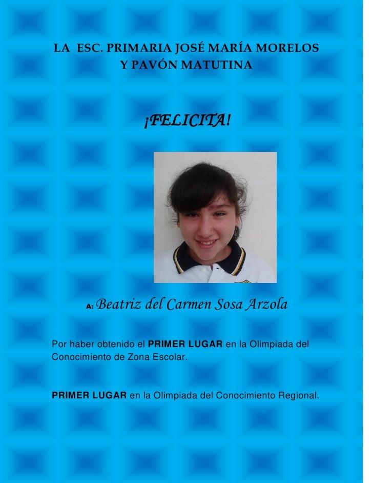 LA ESC. PRIMARIA JOSÉ MARÍA MORELOS          Y PAVÓN MATUTINA                   ¡FELICITA!       A:   Beatriz del Carmen S...