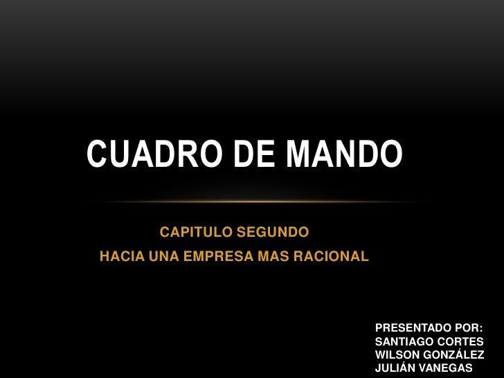 Cuadro de mando<br />CAPITULO SEGUNDO<br />HACIA UNA EMPRESA MAS RACIONAL<br />PRESENTADO POR:<br />SANTIAGO CORTES<br />W...